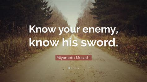 """Miyamoto Musashi Quote: """"Know your enemy, know his sword"""
